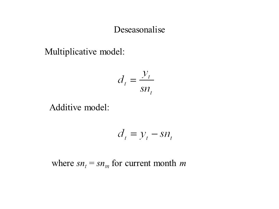 Deseasonalise Multiplicative model: Additive model: where sn t = sn m for current month m