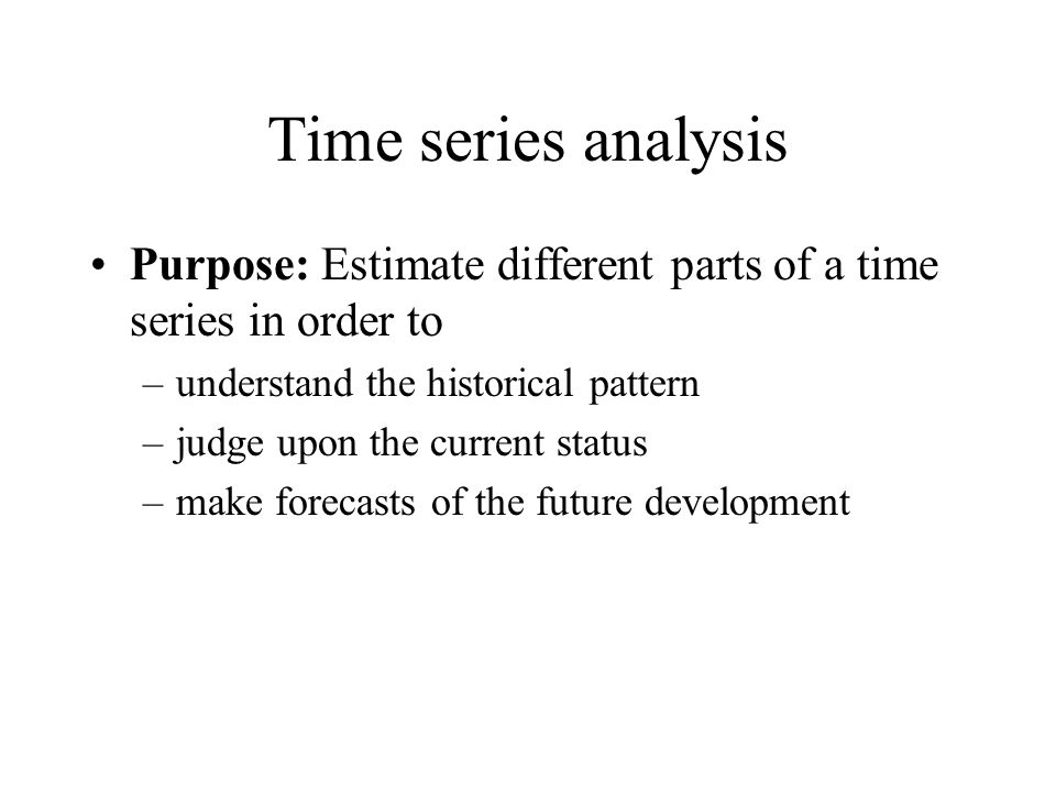 Time series analysis Purpose: Estimate different parts of a time series in order to –understand the historical pattern –judge upon the current status –make forecasts of the future development
