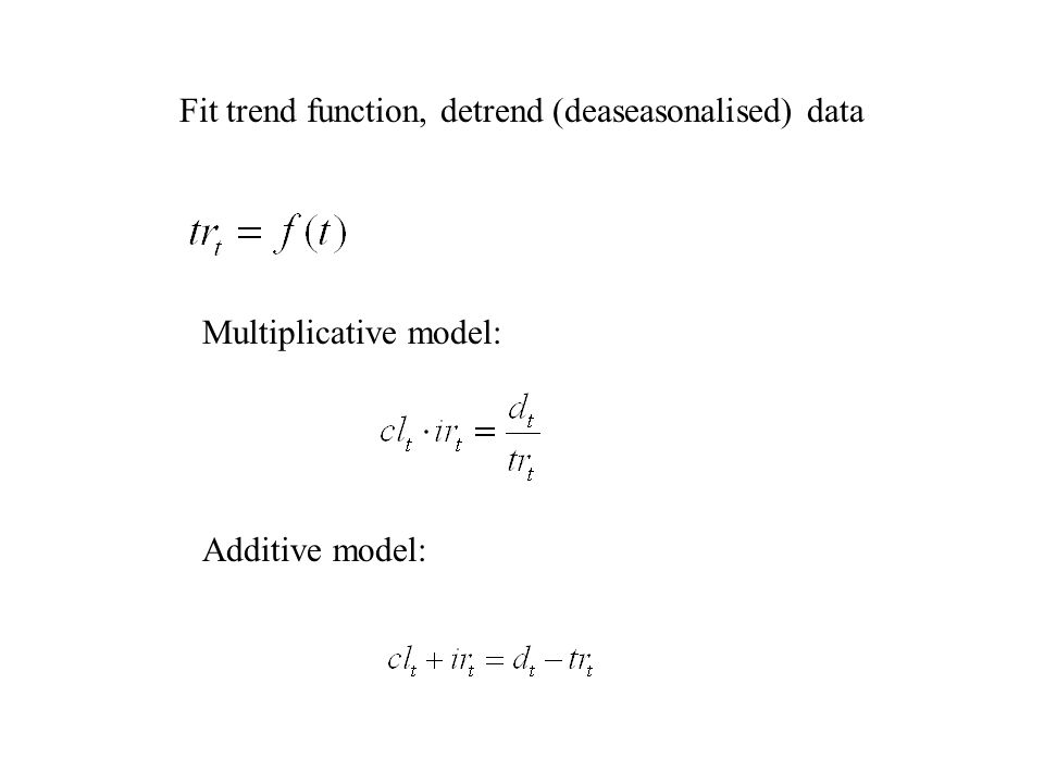 Fit trend function, detrend (deaseasonalised) data Multiplicative model: Additive model: