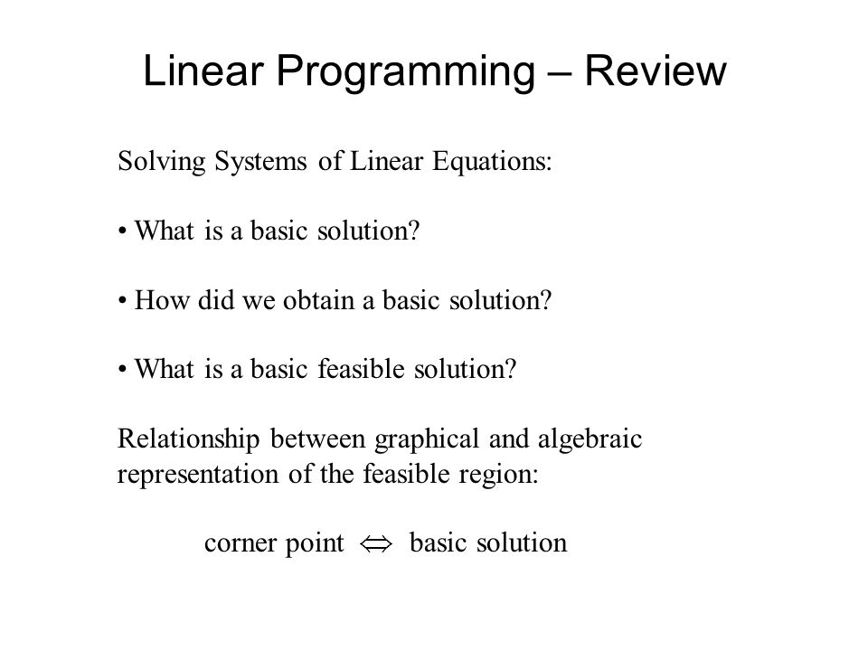 Linear Programming – Review Solving Systems of Linear Equations: What is a basic solution? How did we obtain a basic solution? What is a basic feasibl