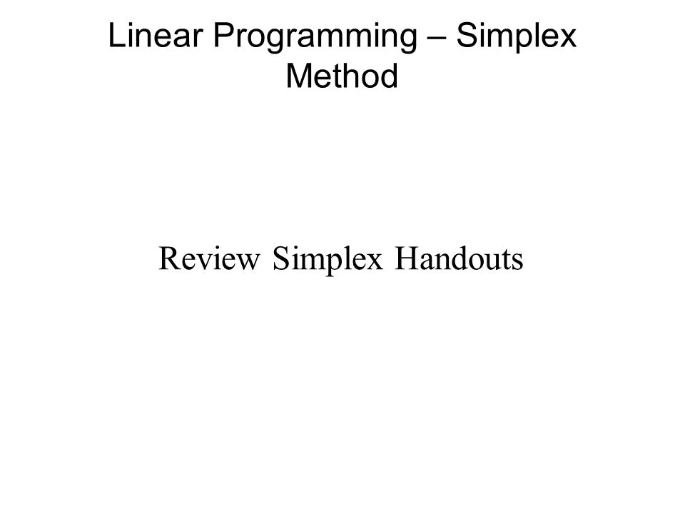 Linear Programming – Simplex Method Review Simplex Handouts