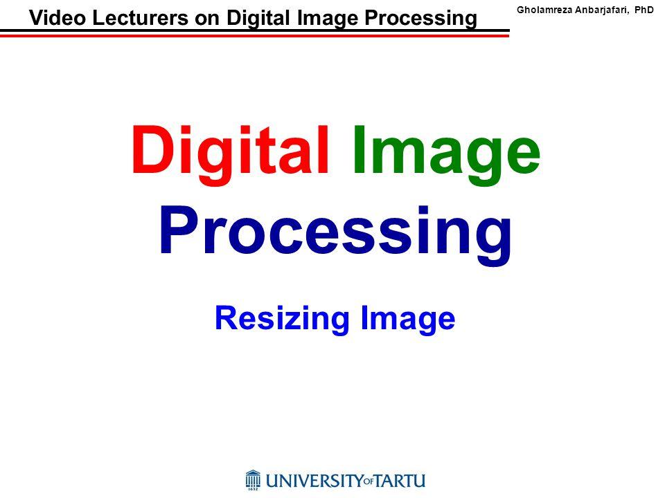 Gholamreza Anbarjafari, PhD Video Lecturers on Digital Image Processing Digital Image Processing Resizing Image