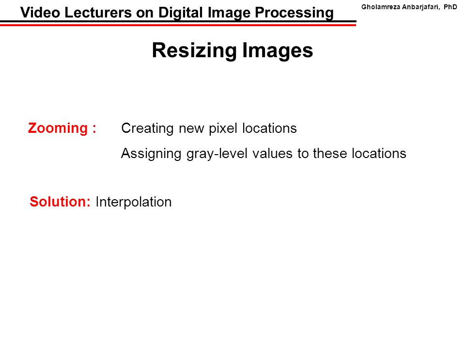 Gholamreza Anbarjafari, PhD Video Lecturers on Digital Image Processing Resizing Images Zooming : Creating new pixel locations Assigning gray-level va