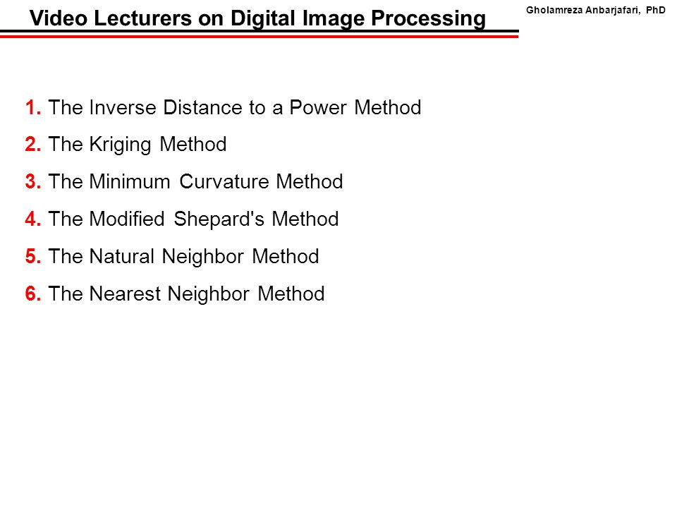 Gholamreza Anbarjafari, PhD Video Lecturers on Digital Image Processing 1. The Inverse Distance to a Power Method 2. The Kriging Method 3. The Minimum