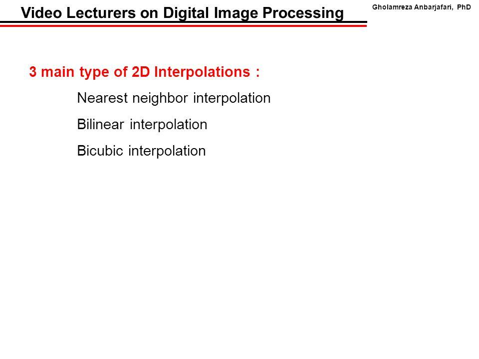 Gholamreza Anbarjafari, PhD Video Lecturers on Digital Image Processing 3 main type of 2D Interpolations : Nearest neighbor interpolation Bilinear interpolation Bicubic interpolation