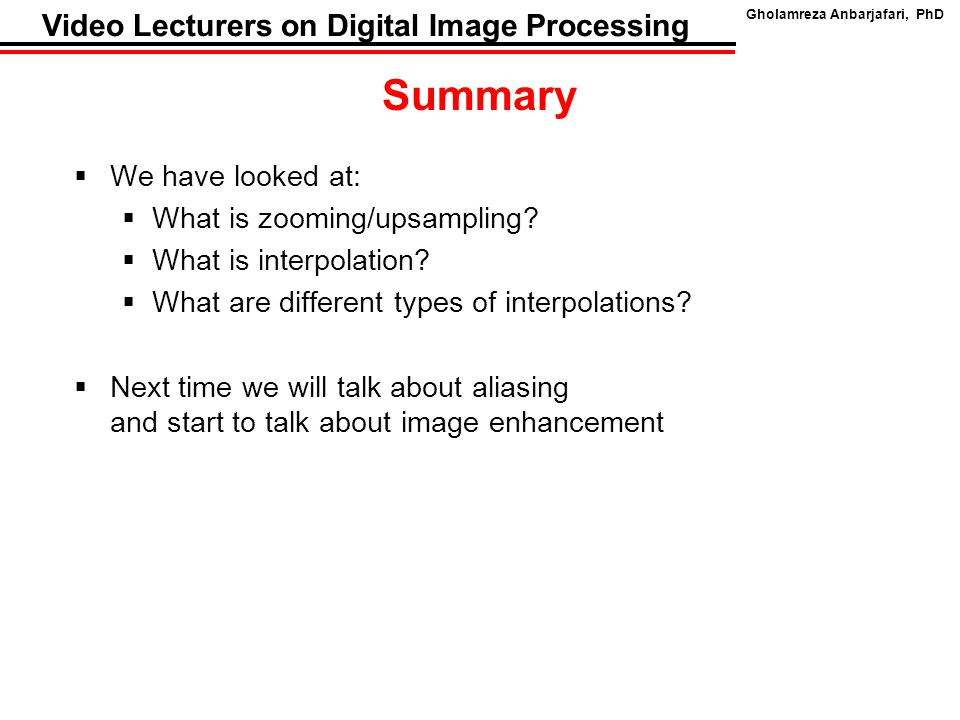 Gholamreza Anbarjafari, PhD Video Lecturers on Digital Image Processing Summary  We have looked at:  What is zooming/upsampling?  What is interpola