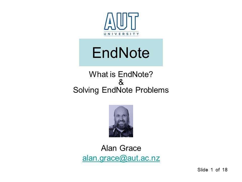 Slide 1 of 18 EndNote What is EndNote & Solving EndNote Problems Alan Grace alan.grace@aut.ac.nz