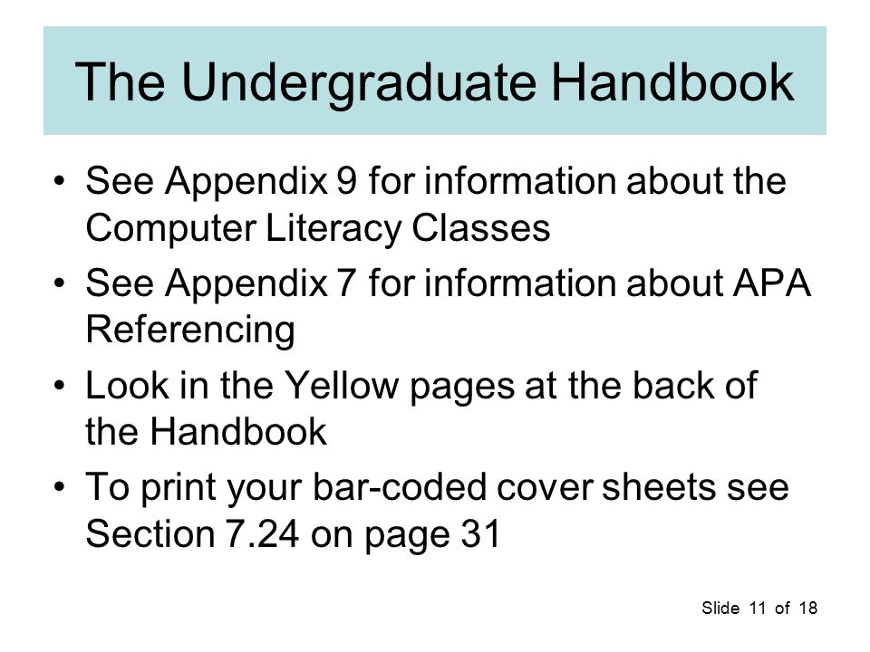 Slide 11 of 18 The Undergraduate Handbook See Appendix 9 for information about the Computer Literacy Classes See Appendix 7 for information about APA Referencing Look in the Yellow pages at the back of the Handbook To print your bar-coded cover sheets see Section 7.24 on page 31