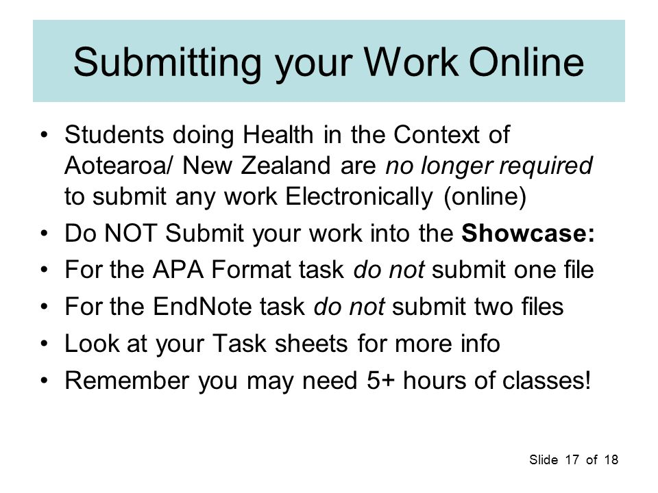 Slide 17 of 18 Submitting your Work Online Students doing Health in the Context of Aotearoa/ New Zealand are no longer required to submit any work Ele