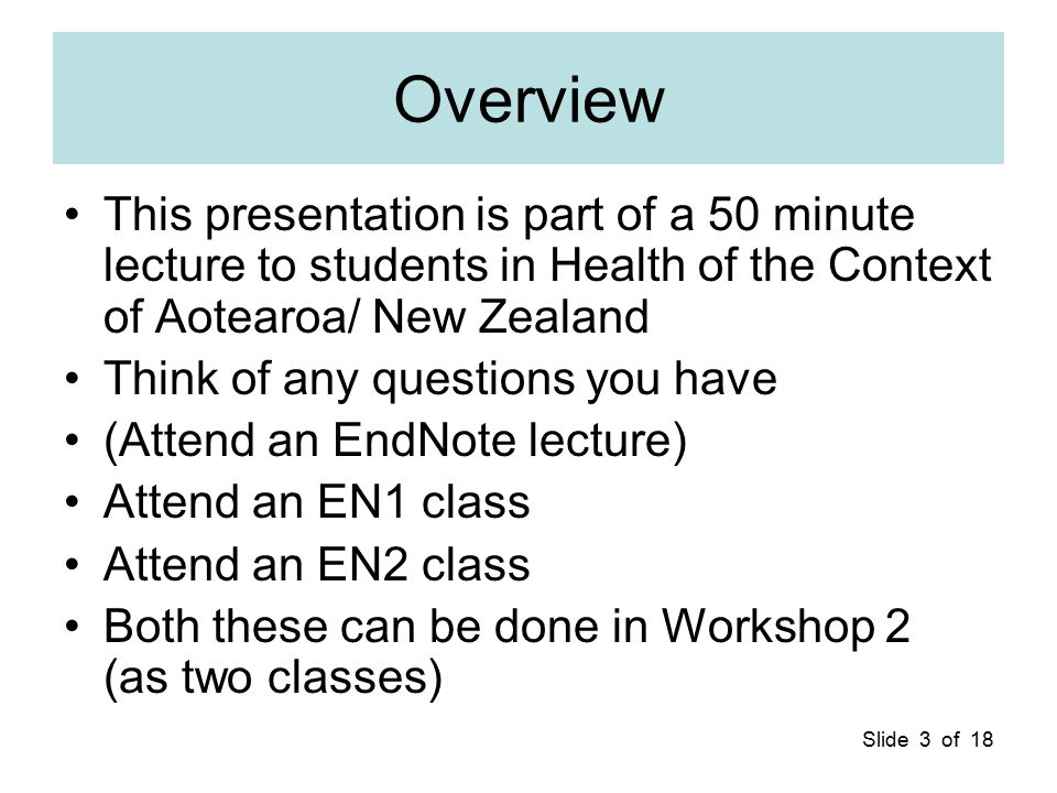 Slide 3 of 18 Overview This presentation is part of a 50 minute lecture to students in Health of the Context of Aotearoa/ New Zealand Think of any que