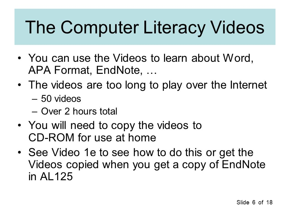 Slide 6 of 18 The Computer Literacy Videos You can use the Videos to learn about Word, APA Format, EndNote, … The videos are too long to play over the