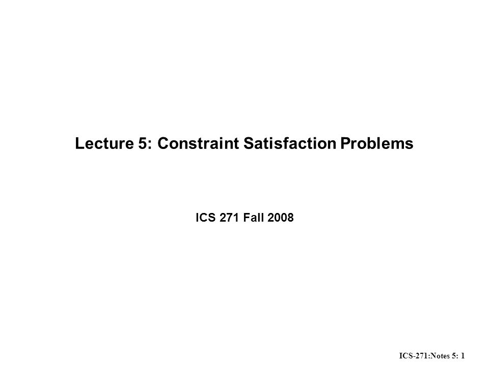 ICS-271:Notes 5: 1 Lecture 5: Constraint Satisfaction Problems ICS 271 Fall 2008