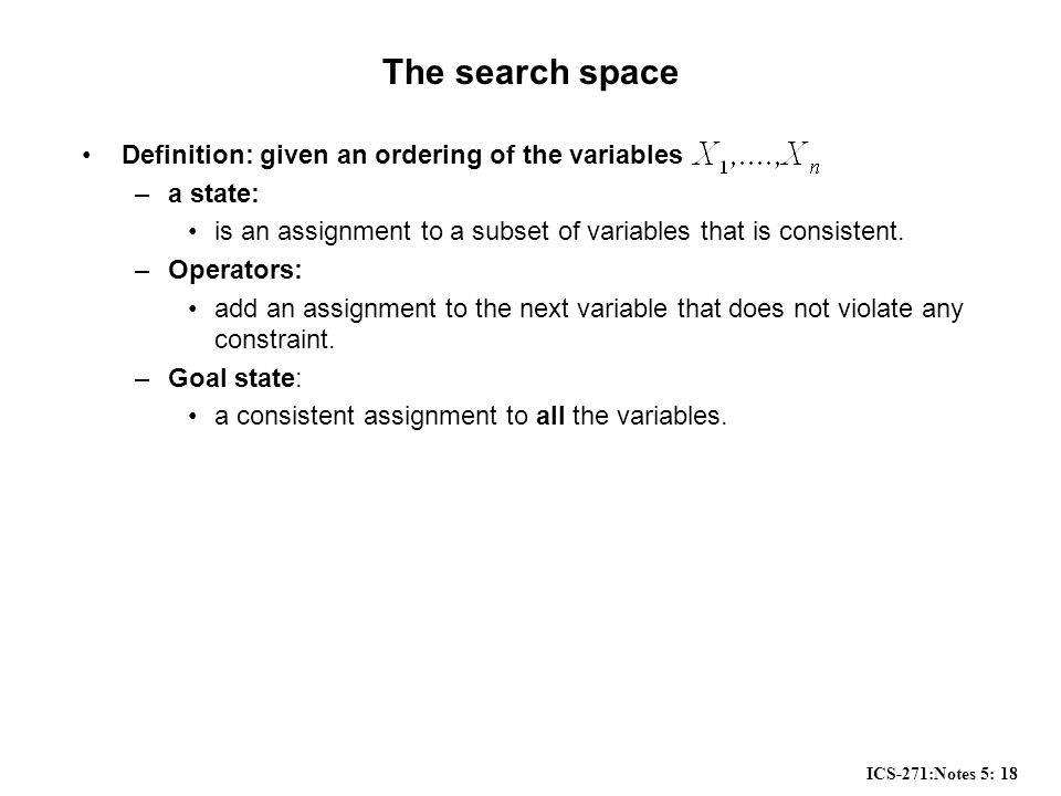 ICS-271:Notes 5: 18 The search space Definition: given an ordering of the variables –a state: is an assignment to a subset of variables that is consistent.