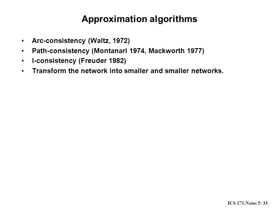 ICS-271:Notes 5: 33 Approximation algorithms Arc-consistency (Waltz, 1972) Path-consistency (Montanari 1974, Mackworth 1977) I-consistency (Freuder 1982) Transform the network into smaller and smaller networks.