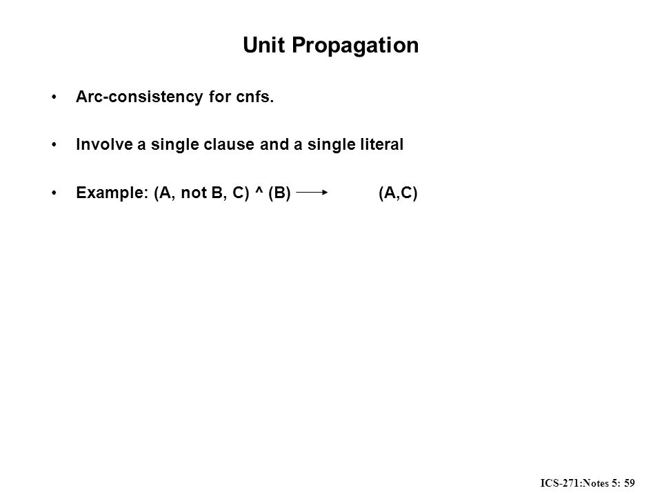 ICS-271:Notes 5: 59 Unit Propagation Arc-consistency for cnfs.