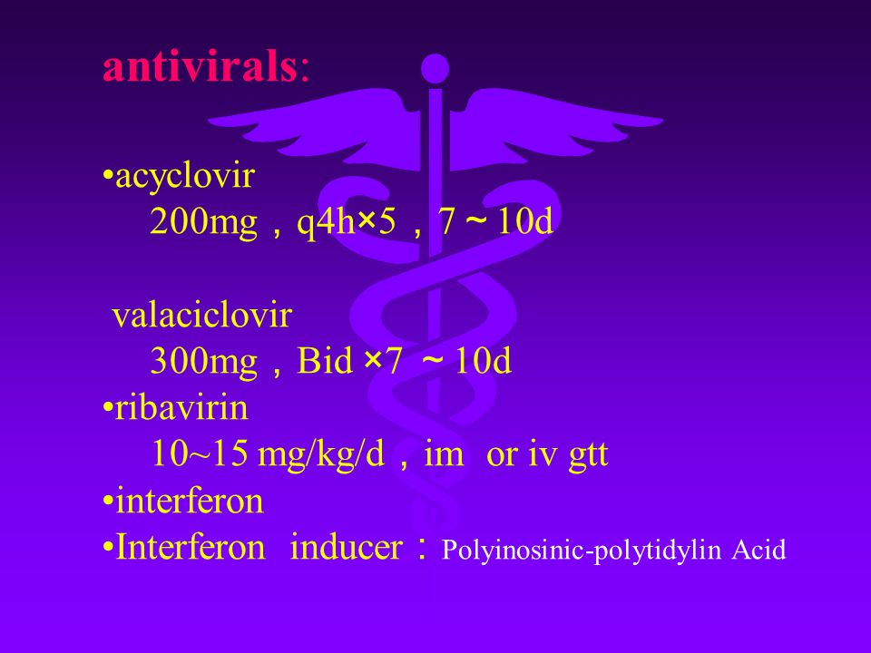 antivirals: acyclovir 200mg , q4h×5 , 7 ~ 10d valaciclovir 300mg , Bid ×7 ~ 10d ribavirin 10~15 mg/kg/d , im or iv gtt interferon Interferon inducer : Polyinosinic-polytidylin Acid