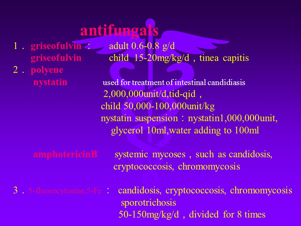 antifungals 1 . griseofulvin : adult 0.6-0.8 g/d griseofulvin child 15-20mg/kg/d , tinea capitis 2 . polyene nystatin used for treatment of intestinal candidiasis 2,000,000unit/d,tid-qid , child 50,000-100,000unit/kg nystatin suspension : nystatin1,000,000unit, glycerol 10ml,water adding to 100ml amphotericinB systemic mycoses , such as candidosis, cryptococcosis, chromomycosis 3 . 5-fluorocytosine,5-Fc : candidosis, cryptococcosis, chromomycosis sporotrichosis 50-150mg/kg/d , divided for 8 times
