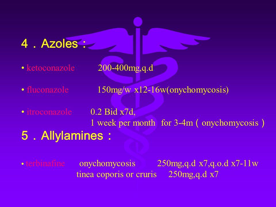 4 . Azoles : ketoconazole 200-400mg,q.d fluconazole 150mg/w x12-16w(onychomycosis) itroconazole 0.2 Bid x7d, 1 week per month for 3-4m ( onychomycosis ) 5 . Allylamines : terbinafine onychomycosis 250mg,q.d x7,q.o.d x7-11w tinea coporis or cruris 250mg,q.d x7