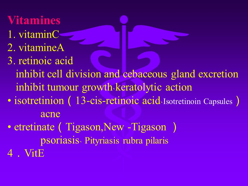 Vitamines 1. vitaminC 2. vitamineA 3. retinoic acid inhibit cell division and cebaceous gland excretion inhibit tumour growth ﹑ keratolytic action iso