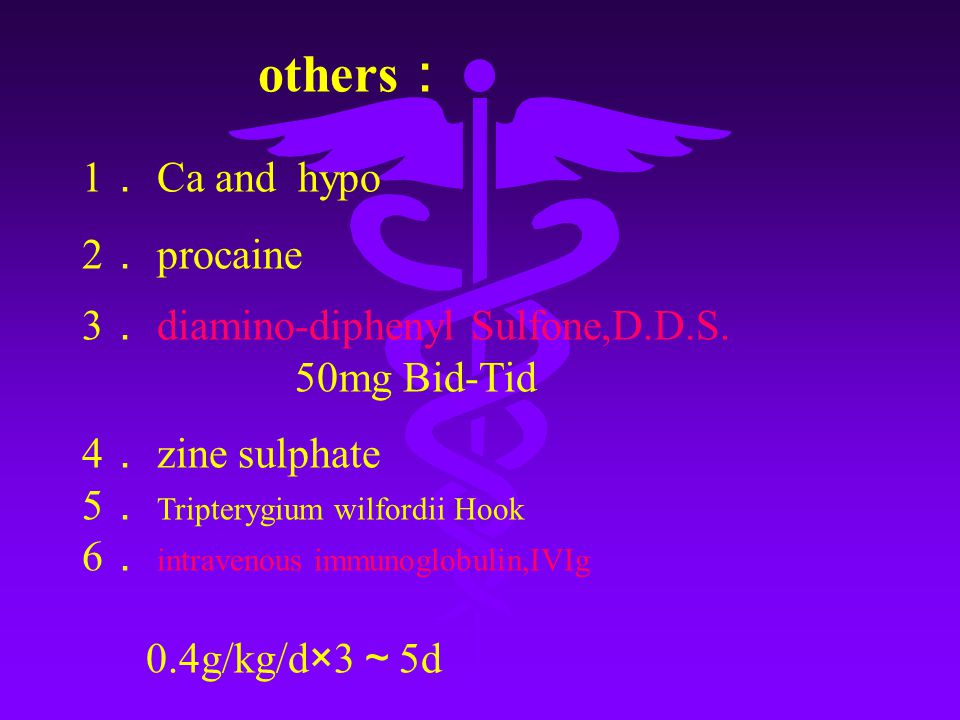 others : 1 . Ca and hypo 2 . procaine 3 . diamino-diphenyl Sulfone,D.D.S. 50mg Bid-Tid 4 . zine sulphate 5 . Tripterygium wilfordii Hook 6 . intraveno