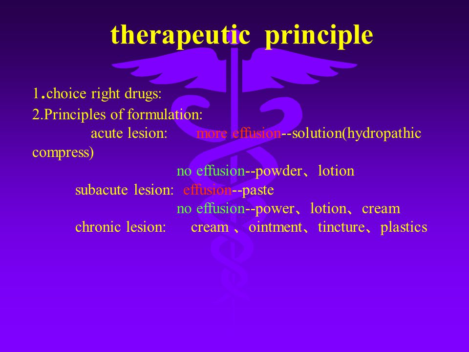 therapeutic principle 1. choice right drugs: 2.Principles of formulation: acute lesion: more effusion--solution(hydropathic compress) no effusion--pow