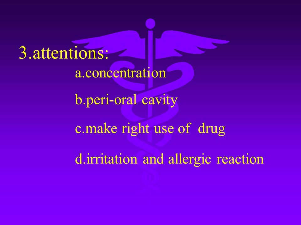 3.attentions: a.concentration b.peri-oral cavity c.make right use of drug d.irritation and allergic reaction