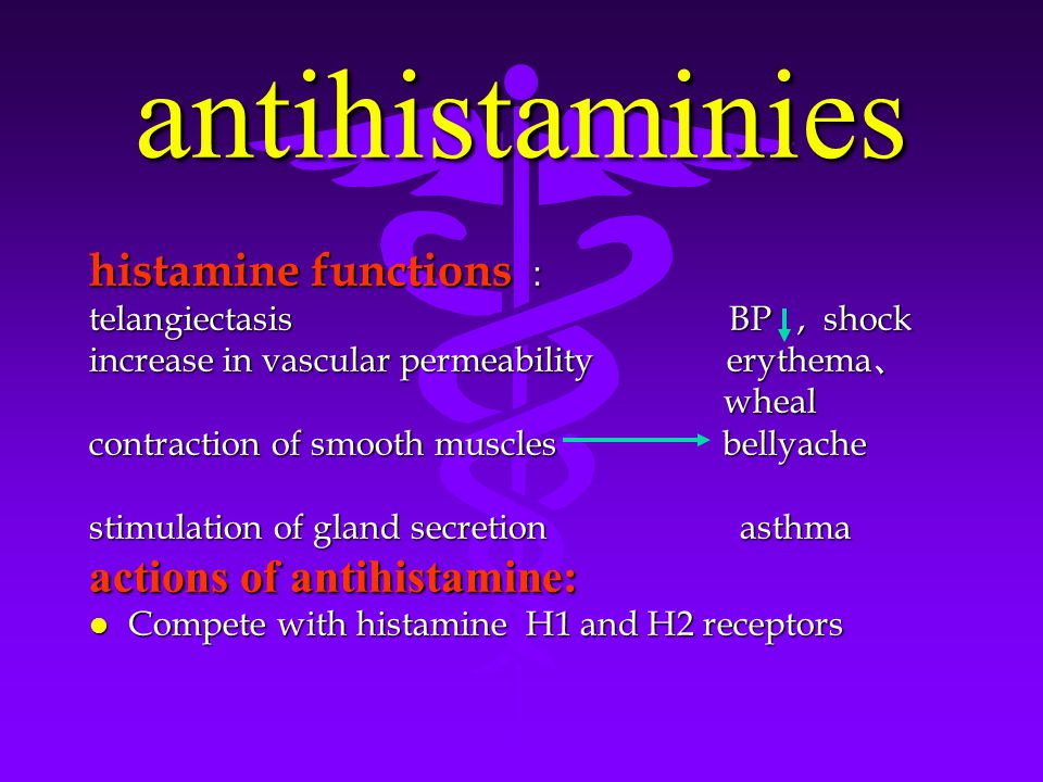 antihistaminies histamine functions : telangiectasis BP, shock increase in vascular permeability erythema 、 wheal wheal contraction of smooth muscles bellyache stimulation of gland secretion asthma actions of antihistamine: l Compete with histamine H1 and H2 receptors