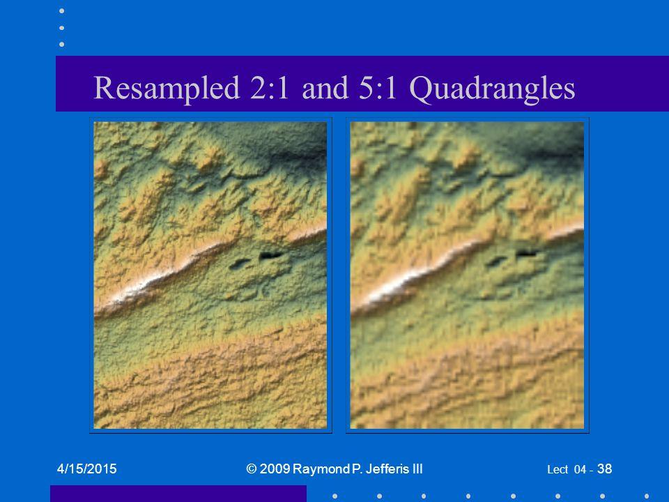 4/15/2015© 2009 Raymond P. Jefferis III Lect 04 - 38 Resampled 2:1 and 5:1 Quadrangles