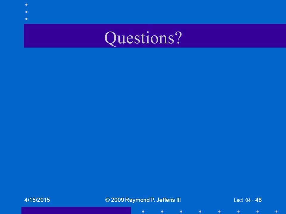 Questions 4/15/2015© 2009 Raymond P. Jefferis III Lect 04 - 48