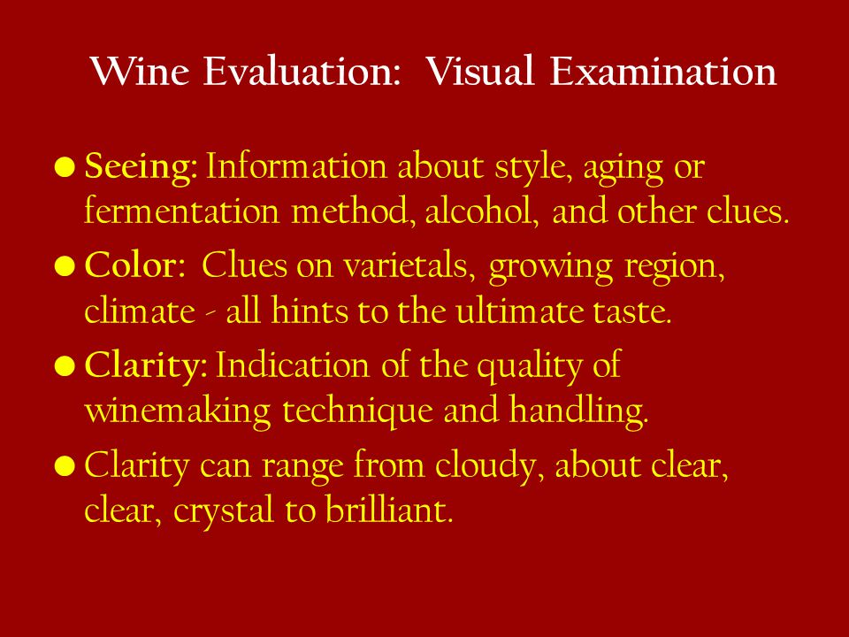 Wine Evaluation: Visual Examination Seeing: Information about style, aging or fermentation method, alcohol, and other clues.