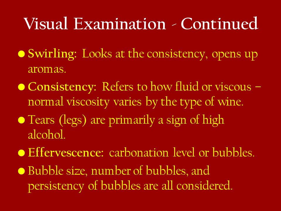Visual Examination - Continued Swirling: Looks at the consistency, opens up aromas.
