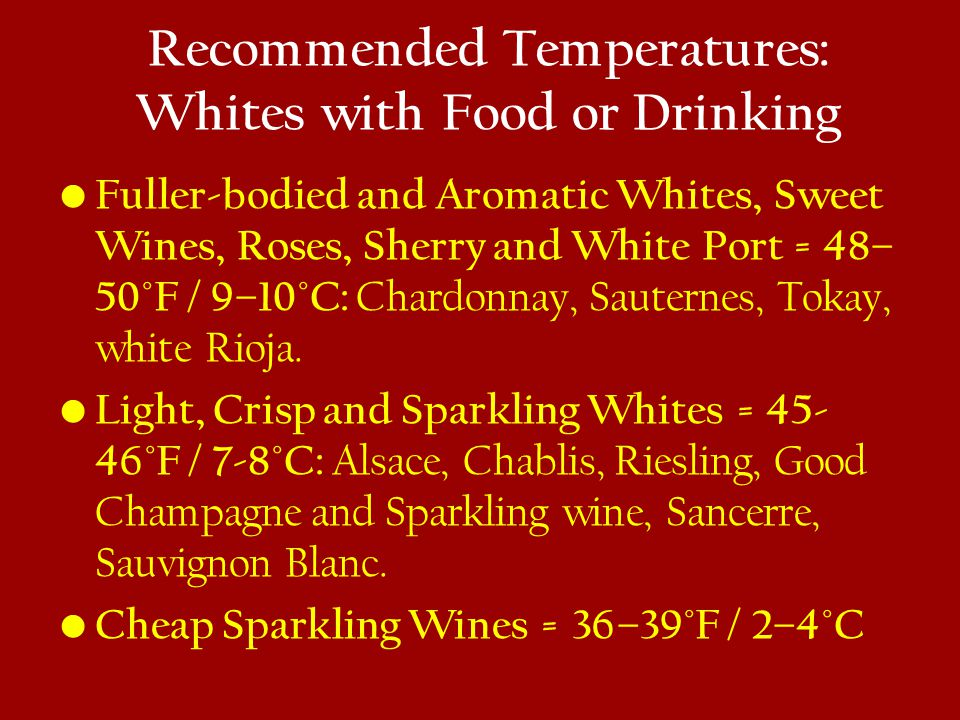 Recommended Temperatures: Whites with Food or Drinking Fuller-bodied and Aromatic Whites, Sweet Wines, Roses, Sherry and White Port = 48– 50°F / 9–10°C: Chardonnay, Sauternes, Tokay, white Rioja.