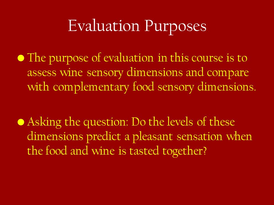 Evaluation Purposes The purpose of evaluation in this course is to assess wine sensory dimensions and compare with complementary food sensory dimensions.