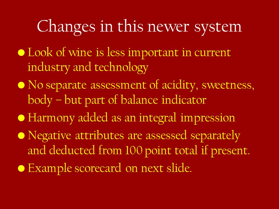 Changes in this newer system Look of wine is less important in current industry and technology No separate assessment of acidity, sweetness, body – but part of balance indicator Harmony added as an integral impression Negative attributes are assessed separately and deducted from 100 point total if present.