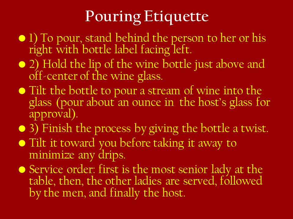 Pouring Etiquette 1) To pour, stand behind the person to her or his right with bottle label facing left.