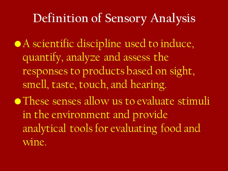 Definition of Sensory Analysis A scientific discipline used to induce, quantify, analyze and assess the responses to products based on sight, smell, taste, touch, and hearing.