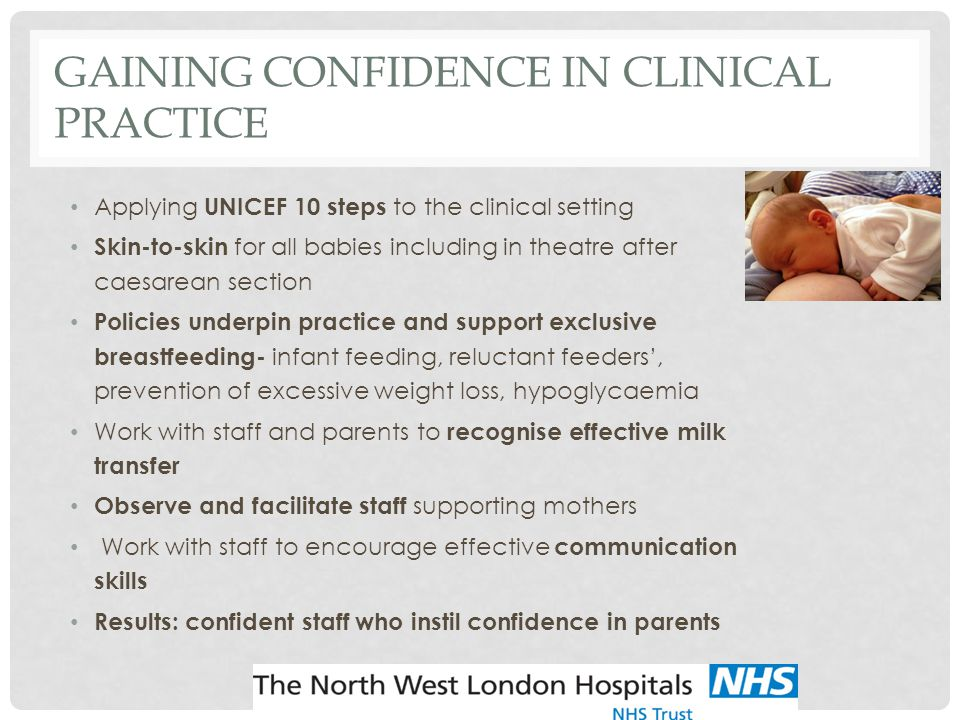 GAINING CONFIDENCE IN CLINICAL PRACTICE Applying UNICEF 10 steps to the clinical setting Skin-to-skin for all babies including in theatre after caesarean section Policies underpin practice and support exclusive breastfeeding- infant feeding, reluctant feeders', prevention of excessive weight loss, hypoglycaemia Work with staff and parents to recognise effective milk transfer Observe and facilitate staff supporting mothers Work with staff to encourage effective communication skills Results: confident staff who instil confidence in parents