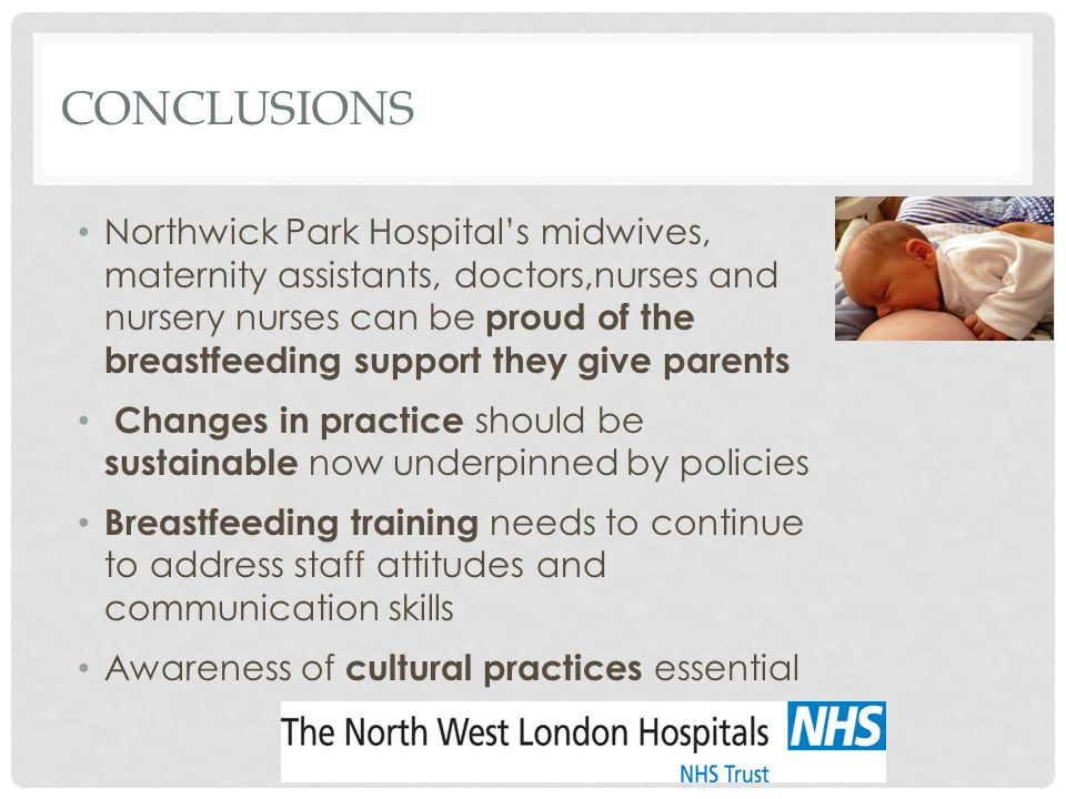 CONCLUSIONS Northwick Park Hospital's midwives, maternity assistants, doctors,nurses and nursery nurses can be proud of the breastfeeding support they give parents Changes in practice should be sustainable now underpinned by policies Breastfeeding training needs to continue to address staff attitudes and communication skills Awareness of cultural practices essential