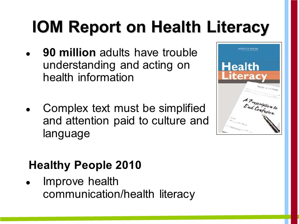 IOM Report on Health Literacy ● 90 million adults have trouble understanding and acting on health information ● Complex text must be simplified and attention paid to culture and language Healthy People 2010 ● Improve health communication/health literacy