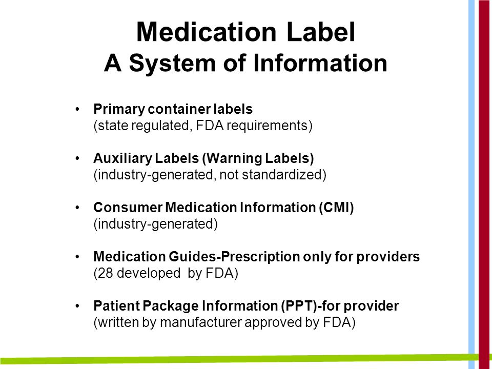 Primary container labels (state regulated, FDA requirements) Auxiliary Labels (Warning Labels) (industry-generated, not standardized) Consumer Medication Information (CMI) (industry-generated) Medication Guides-Prescription only for providers (28 developed by FDA) Patient Package Information (PPT)-for provider (written by manufacturer approved by FDA) Medication Label A System of Information