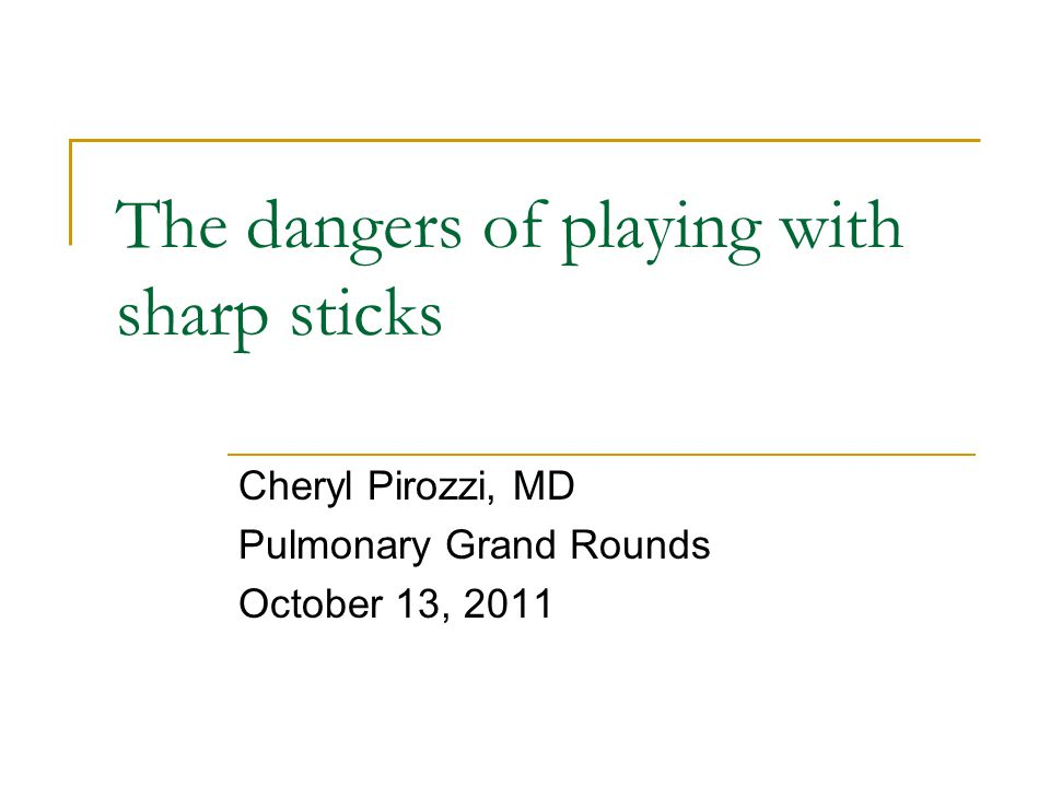 The dangers of playing with sharp sticks Cheryl Pirozzi, MD Pulmonary Grand Rounds October 13, 2011