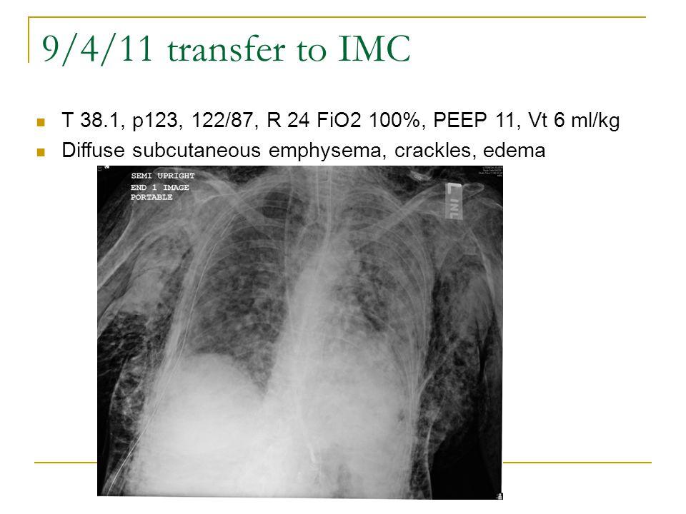 9/4/11 transfer to IMC T 38.1, p123, 122/87, R 24 FiO2 100%, PEEP 11, Vt 6 ml/kg Diffuse subcutaneous emphysema, crackles, edema
