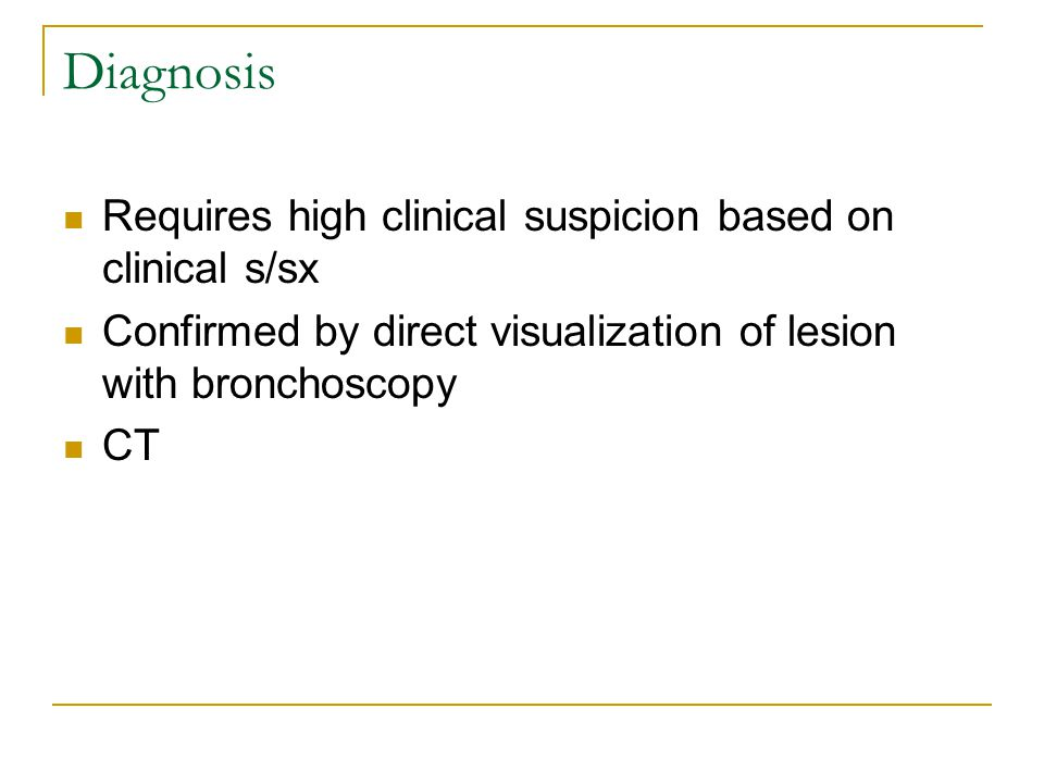 Diagnosis Requires high clinical suspicion based on clinical s/sx Confirmed by direct visualization of lesion with bronchoscopy CT