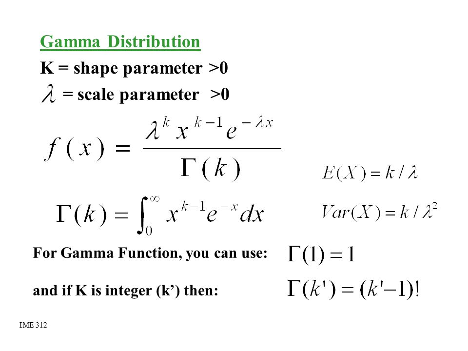 Application of Gamma Distribution K = shape parameter >0 = number of Y i added = scale parameter >0 = rate if X ~ Expo ( ) and Y = X 1 + X 2 + ……… + X k then Y ~ Gamma (k, ) i.e.: Y is the time taken for K events to occur and X is the time between two consecutive events to occur IME 312