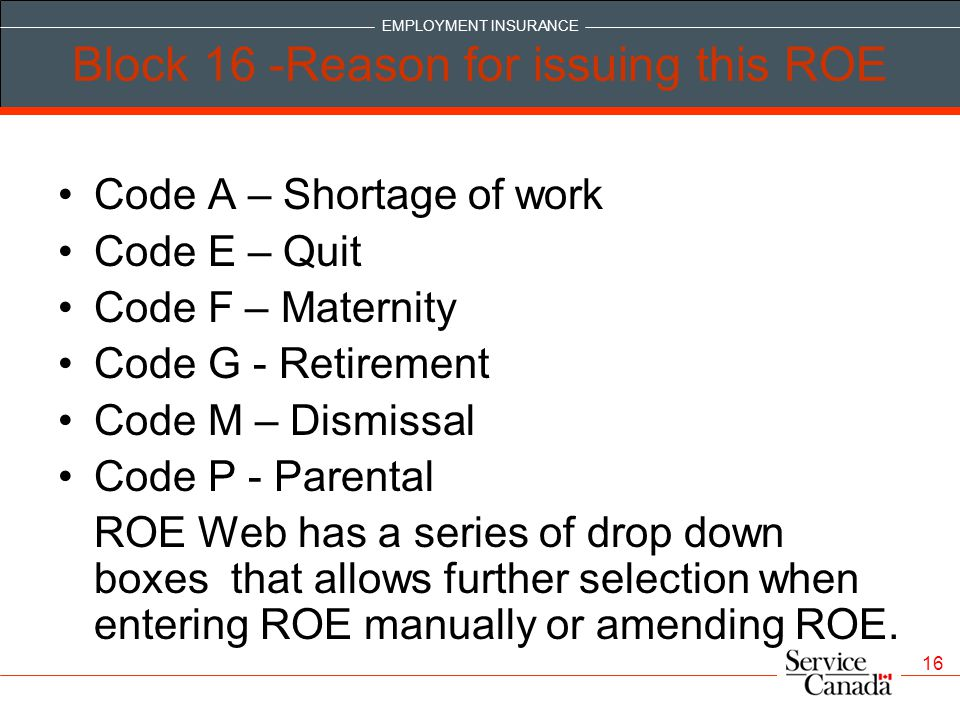 EMPLOYMENT INSURANCE 16 Block 16 -Reason for issuing this ROE Code A – Shortage of work Code E – Quit Code F – Maternity Code G - Retirement Code M – Dismissal Code P - Parental ROE Web has a series of drop down boxes that allows further selection when entering ROE manually or amending ROE.