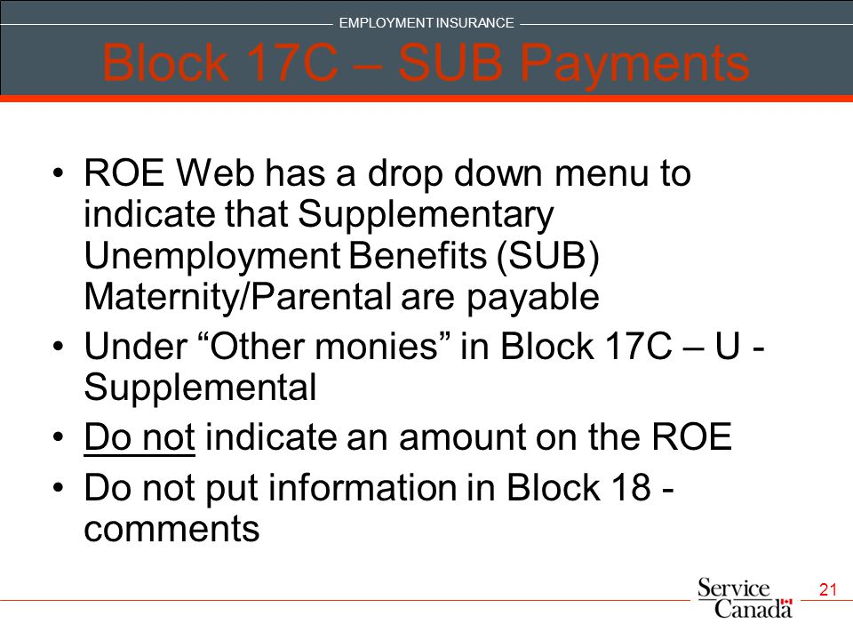 EMPLOYMENT INSURANCE 21 Block 17C – SUB Payments ROE Web has a drop down menu to indicate that Supplementary Unemployment Benefits (SUB) Maternity/Parental are payable Under Other monies in Block 17C – U - Supplemental Do not indicate an amount on the ROE Do not put information in Block 18 - comments