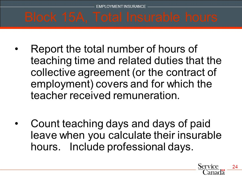 EMPLOYMENT INSURANCE 24 Block 15A, Total Insurable hours Report the total number of hours of teaching time and related duties that the collective agreement (or the contract of employment) covers and for which the teacher received remuneration.