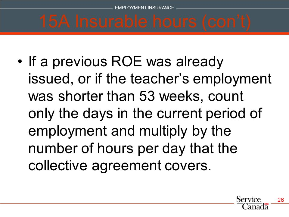 EMPLOYMENT INSURANCE 26 15A Insurable hours (con't) If a previous ROE was already issued, or if the teacher's employment was shorter than 53 weeks, count only the days in the current period of employment and multiply by the number of hours per day that the collective agreement covers.