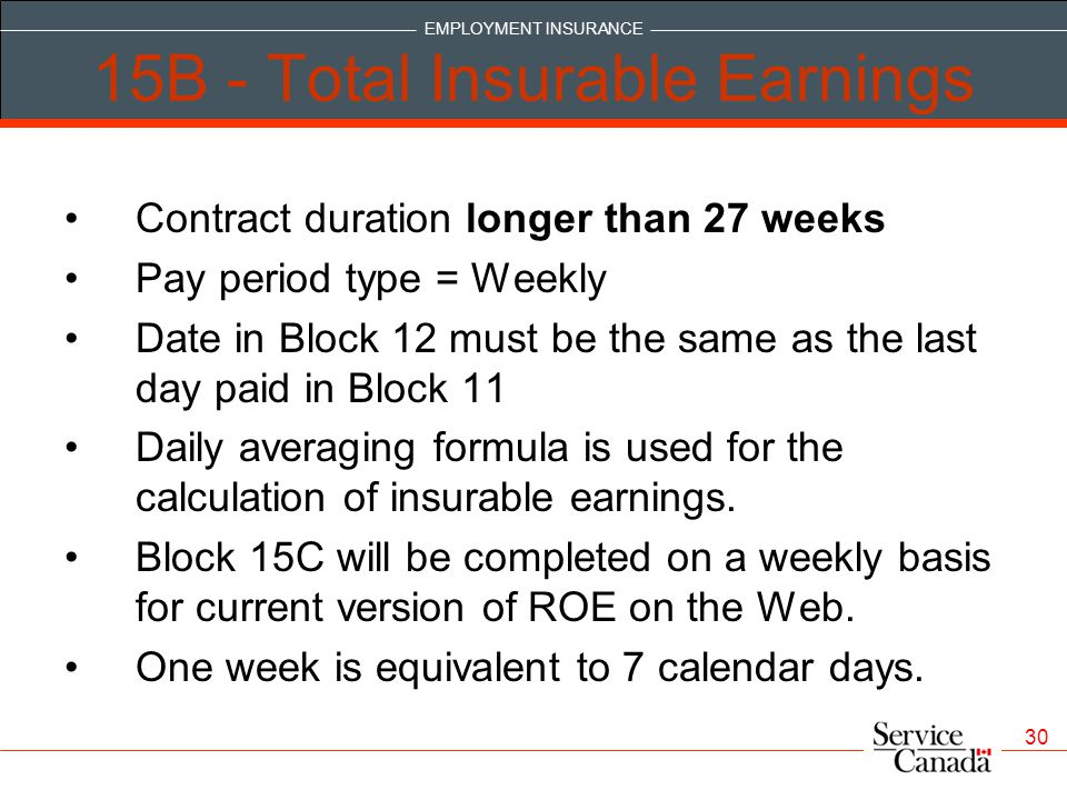 EMPLOYMENT INSURANCE 30 15B - Total Insurable Earnings Contract duration longer than 27 weeks Pay period type = Weekly Date in Block 12 must be the same as the last day paid in Block 11 Daily averaging formula is used for the calculation of insurable earnings.