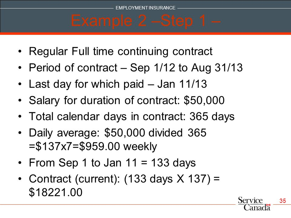 EMPLOYMENT INSURANCE 35 Example 2 –Step 1 – Regular Full time continuing contract Period of contract – Sep 1/12 to Aug 31/13 Last day for which paid – Jan 11/13 Salary for duration of contract: $50,000 Total calendar days in contract: 365 days Daily average: $50,000 divided 365 =$137x7=$959.00 weekly From Sep 1 to Jan 11 = 133 days Contract (current): (133 days X 137) = $18221.00